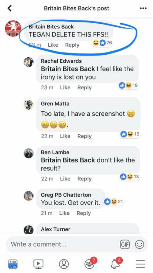 Alex Turner: Britain Bites Back's post  ritain Bites Back  TEGAN DELETE THIS FFS!!  Like Reply  Rachel Edwards  Britain Bites Back I feel like the  irony is lost on you  23 m Like Reply  s19  Gren Matta  Too late, I have a screenshot  15  22 m Like Reply  Ben Lambe  Britain Bites Back don't like the  result?  22 m Like Reply  13  Greg PB Chatterton  You lost. Get over it. 21  21 m Like Reply  Alex Turner  Write a comment...  GIFI (U  2  4