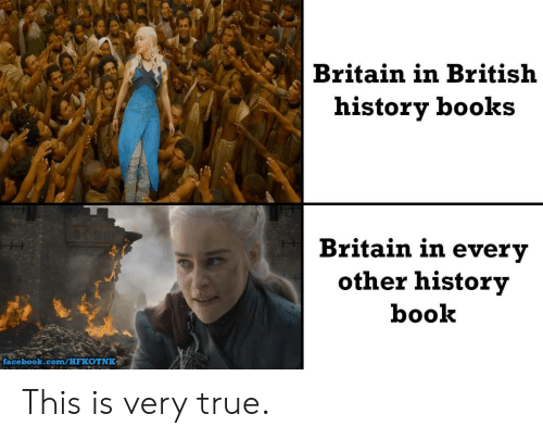 Books, Facebook, and True: Britain in British  history books  Britain in every  other history  book  facebook.com/HFKOTNK This is very true.