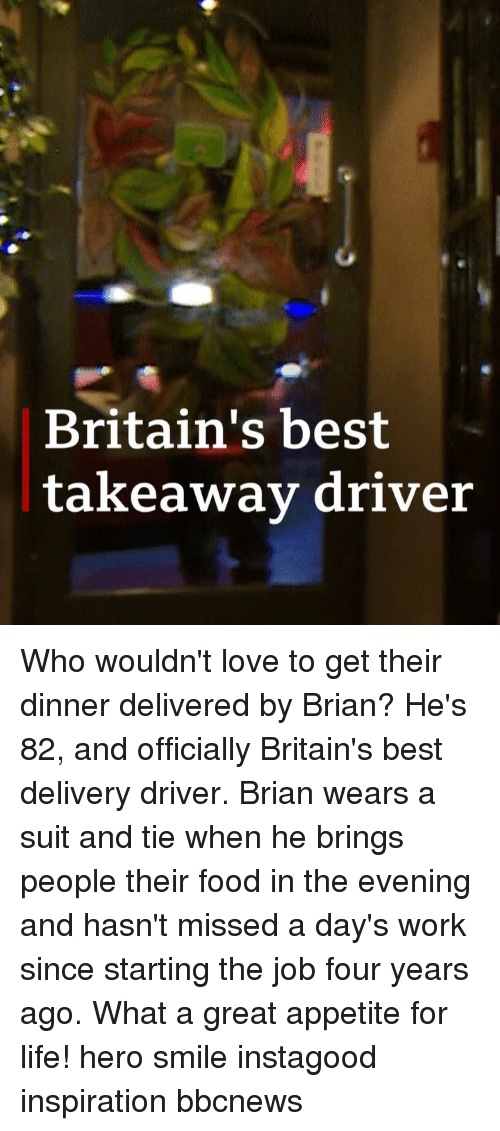 Appetite: Britain's best  takeawav driver Who wouldn't love to get their dinner delivered by Brian? He's 82, and officially Britain's best delivery driver. Brian wears a suit and tie when he brings people their food in the evening and hasn't missed a day's work since starting the job four years ago. What a great appetite for life! hero smile instagood inspiration bbcnews