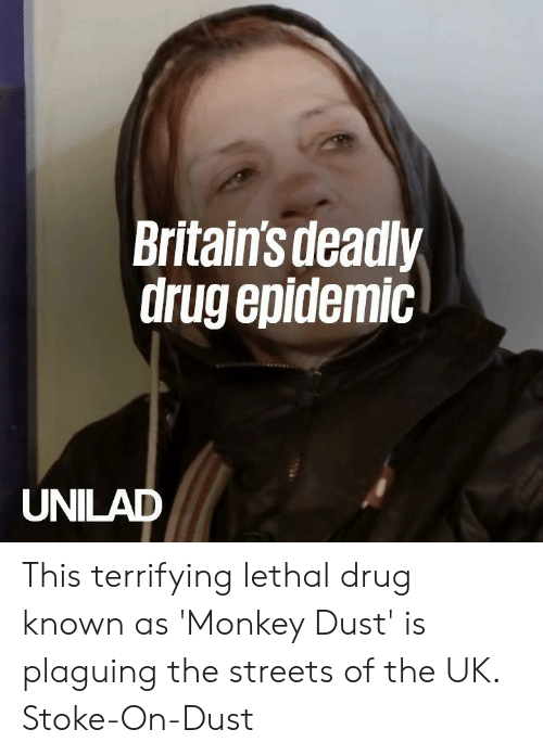 Dank, Streets, and Monkey: Britains deadly  drug epidemic  UNILAD This terrifying lethal drug known as 'Monkey Dust' is plaguing the streets of the UK.  Stoke-On-Dust