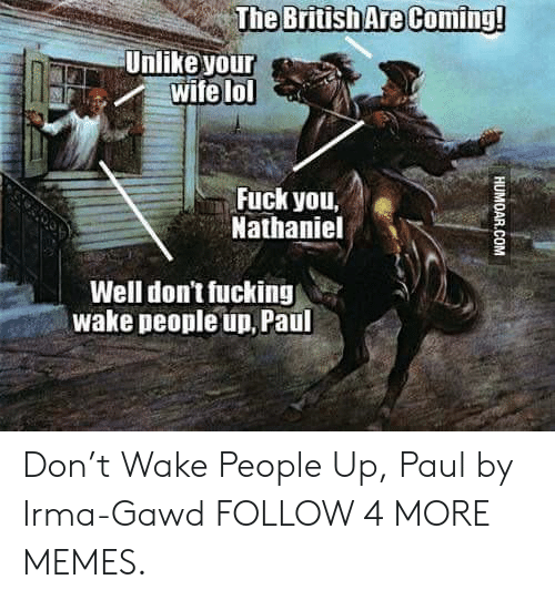 Irmã: British Are Coming!  Unlike your  wife lol  Fuck you,  Nathaniel  Well don't fucking  wake people un, Paul  HUMOAR.COM Don't Wake People Up, Paul by Irma-Gawd FOLLOW 4 MORE MEMES.