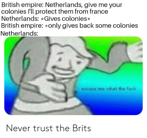 Empire, France, and History: British empire: Netherlands, give me your  colonies I'll protect them from france  Netherlands: Gives colonies*  British empire: only gives back some colonies  Netherlands:  excuse me what the fuck Never trust the Brits