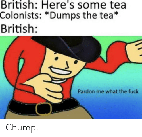 Dumps: British: Here's some tea  Colonists: *Dumps the tea*  British:  Pardon me what the fuck Chump.