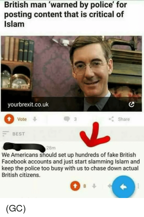 Facebook, Fake, and Memes: British man 'warned by police' for  posting content that is critical of  Islam  yourbrexit.co.uk  Vote  Share  BEST  28m  We Americans should set up hundreds of fake British  Facebook accounts and just start slamming Islam and  keep the police too busy with us to chase down actual  British citizens.  0 (GC)