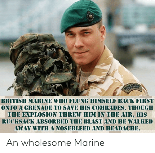 marine: BRITISH MARINE WHO FLUNG HIMSELF BACK FIRST  ONTO A GRENADE TO SAVE HIS COMRADES. THOUGH  THE EXPLOSION THREW HIM IN THE AIR, HIS  RUCKSACK ABSORBED THE BLAST AND HE WALKED  AWAY WITHA NOSEBLEED AND HEADACHE An wholesome Marine