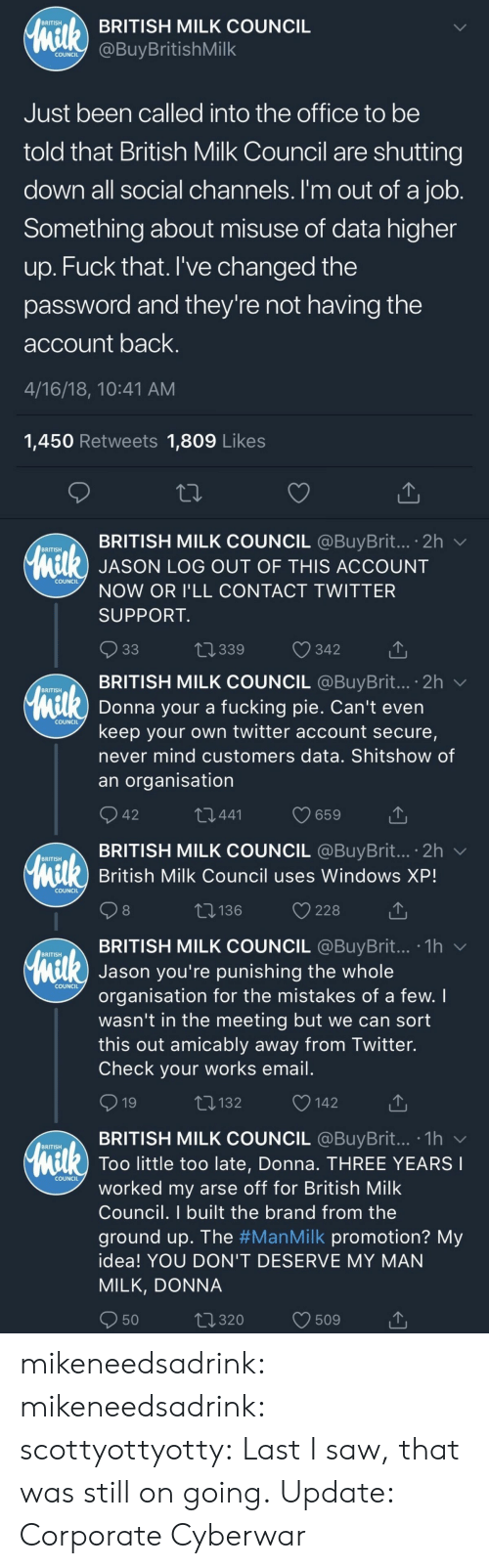 Fucking, Gif, and Saw: BRITISH MILK COUNCIL  BRITISH  COundBuyBritishMilk  COUNCIL  Just been called into the office to be  told that British Milk Council are shutting  down all social channels. I'm out of a job  Something about misuse of data higher  up. Fuck that. I've changed the  password and they're not having the  account back  4/16/18, 10:41 AM  1,450 Retweets 1,809 Like:s  BRITISH MILK COUNCIL @BuyBrit...。2h ﹀  BRITISH  l) JASON LOG OUT OF THIS ACCOUNT  COUNCIL  NOW OR I'LL CONTACT TWITTER  SUPPORT  t 339  342   . BRITISH MILK COUNCIL @BuyBrit...。2h ﹀  BRITISH  Donna your a fucking pie. Can't even  keep your own twitter account secure,  never mind customers data. Shitshow of  an organisation  COUNCIL  42  441  BRITISH MILK COUNCIL @BuyBrit... 2h v  British Milk Council uses Windows XP!  BRITISH  COUNCIL  8  t: 136  228  TBRITISH MILK COUNCIL @BuyBrit... .1hv  BRITISH  Jason you're punishing the whole  organisation for the mistakes of a few. I  wasn't in the meeting but we can sort  this out amicably away from Twitter.  Check your works email  COUNCIL  132  142  BRITISH MILK COUNCIL @BuyBrit...-1h  BRITISH  Too little too late, Donna. THREE YEARS  COUNCIL  worked my arse off for British Milk  Council. I built the brand from the  ground up. The #ManMilk promotion? My  idea! YOU DON'T DESERVE MY MAN  MILK, DONNA  50  320  509 mikeneedsadrink: mikeneedsadrink:  scottyottyotty:  Last I saw, that was still on going.  Update: Corporate Cyberwar
