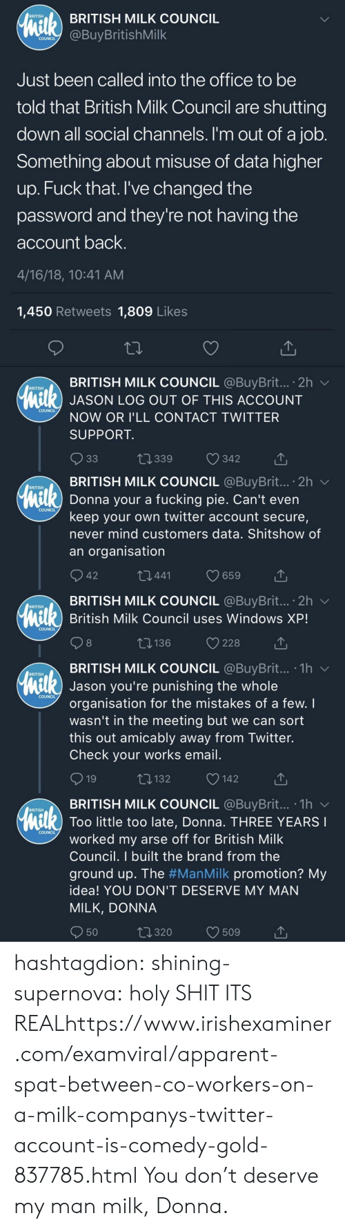 Fucking, Shit, and The Office: BRITISH MILK COUNCIL  BRITISH  COundBuyBritishMilk  COUNCIL  Just been called into the office to be  told that British Milk Council are shutting  down all social channels. I'm out of a job  Something about misuse of data higher  up. Fuck that. I've changed the  password and they're not having the  account back  4/16/18, 10:41 AM  1,450 Retweets 1,809 Like:s  BRITISH MILK COUNCIL @BuyBrit...。2h ﹀  BRITISH  l) JASON LOG OUT OF THIS ACCOUNT  COUNCIL  NOW OR I'LL CONTACT TWITTER  SUPPORT  t 339  342   . BRITISH MILK COUNCIL @BuyBrit...。2h ﹀  BRITISH  Donna your a fucking pie. Can't even  keep your own twitter account secure,  never mind customers data. Shitshow of  an organisation  COUNCIL  42  441  BRITISH MILK COUNCIL @BuyBrit... 2h v  British Milk Council uses Windows XP!  BRITISH  COUNCIL  8  t: 136  228  TBRITISH MILK COUNCIL @BuyBrit... .1hv  BRITISH  Jason you're punishing the whole  organisation for the mistakes of a few. I  wasn't in the meeting but we can sort  this out amicably away from Twitter.  Check your works email  COUNCIL  132  142  BRITISH MILK COUNCIL @BuyBrit...-1h  BRITISH  Too little too late, Donna. THREE YEARS  COUNCIL  worked my arse off for British Milk  Council. I built the brand from the  ground up. The #ManMilk promotion? My  idea! YOU DON'T DESERVE MY MAN  MILK, DONNA  50  320  509 hashtagdion:  shining-supernova:  holy SHIT ITS REALhttps://www.irishexaminer.com/examviral/apparent-spat-between-co-workers-on-a-milk-companys-twitter-account-is-comedy-gold-837785.html  You don't deserve my man milk, Donna.