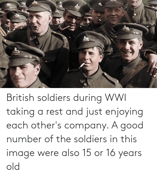16 years old: British soldiers during WWI taking a rest and just enjoying each other's company. A good number of the soldiers in this image were also 15 or 16 years old