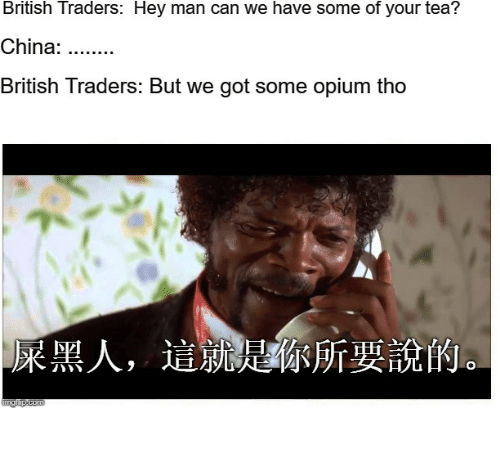 China, History, and British: British Traders: Hey man can we have some of your tea?  China:  British Traders: But we got some opium tho  屎黑人,  這就ん 你所要說的。