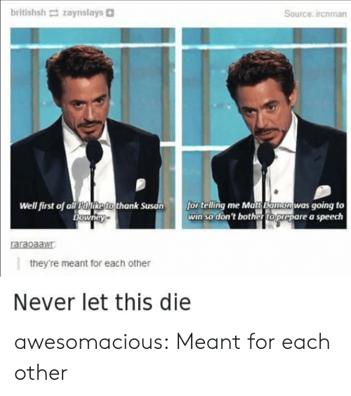 Tumblr, Blog, and Never: britishsh zaynslays。  Source: ircnman  Well first of all alike to thank Suson for telling me Matt Bamonwas going to  win so don'tbothtoprepare a speech  raraoaawr  ald  they're meant for each other  Never let this die awesomacious:  Meant for each other