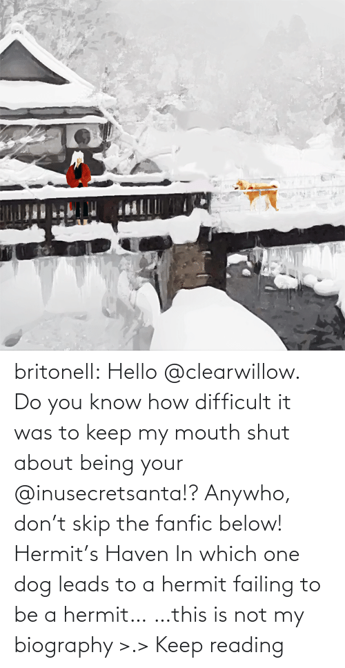 Skip: britonell:  Hello @clearwillow. Do you know how difficult it was to keep my mouth shut about being your @inusecretsanta​!? Anywho, don't skip the fanfic below! Hermit's Haven In which one dog leads to a hermit failing to be a hermit… …this is not my biography >.> Keep reading