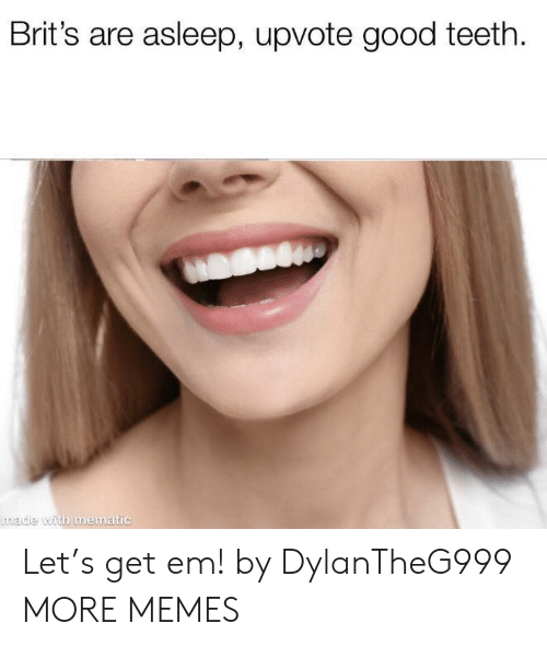 Dank, Memes, and Target: Brit's are asleep, upvote good teeth  made with mematic Let's get em! by DylanTheG999 MORE MEMES