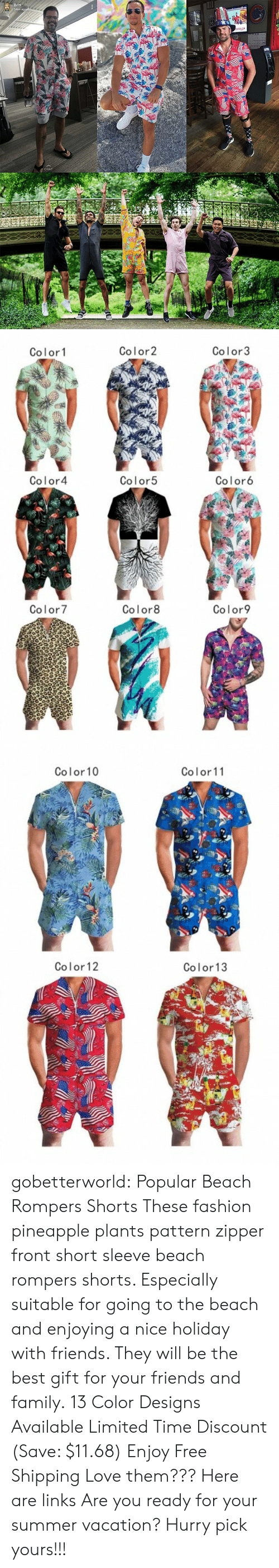 Family, Fashion, and Friends: Britt  54m ago  66  ...   Color2  Color3  Color1  Color4  Color5  Color6  Color8  Color7  Color9   Color10  Color11  Color 12  Color13 gobetterworld: Popular Beach Rompers Shorts These fashion pineapple plants pattern zipper front short sleeve beach rompers shorts. Especially suitable for going to the beach and enjoying a nice holiday with friends. They will be the best gift for your friends and family.  13 Color Designs AvailableLimited Time Discount (Save: $11.68) Enjoy Free Shipping   Love them??? Here are links   Are you ready for your summer vacation? Hurry pick yours!!!