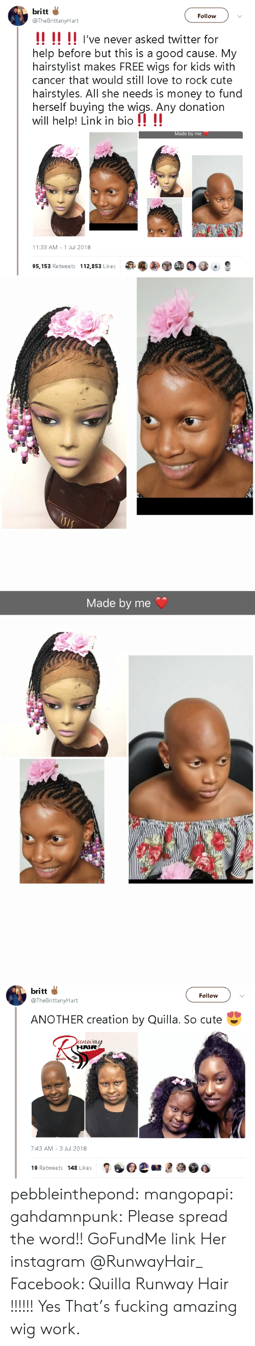 Fund: britt  Follow  @TheBrittanyHart  !! !! !! I've never asked twitter for  help before but this is a good cause. My  hairstylist makes FREE wigs for kids with  cancer that would still love to rock cute  hairstyles. All she needs is money to fund  herself buying the wigs. Any donation  will help! Link in bio !! !!  Made by me  11:33 AM 1 Jul 2018  95,153 Retweets 112,853 Likes   Made by me   britt  Follow  @TheBrittanyHart  ANOTHER creation by Quilla. So cute  unway  HAIR  7:43 AM 3 Jul 2018  19 Retweets 148 Likes pebbleinthepond: mangopapi:  gahdamnpunk:  Please spread the word!! GoFundMe link Her instagram  @RunwayHair_   Facebook: Quilla Runway Hair     !!!!!! Yes    That's fucking amazing wig work.