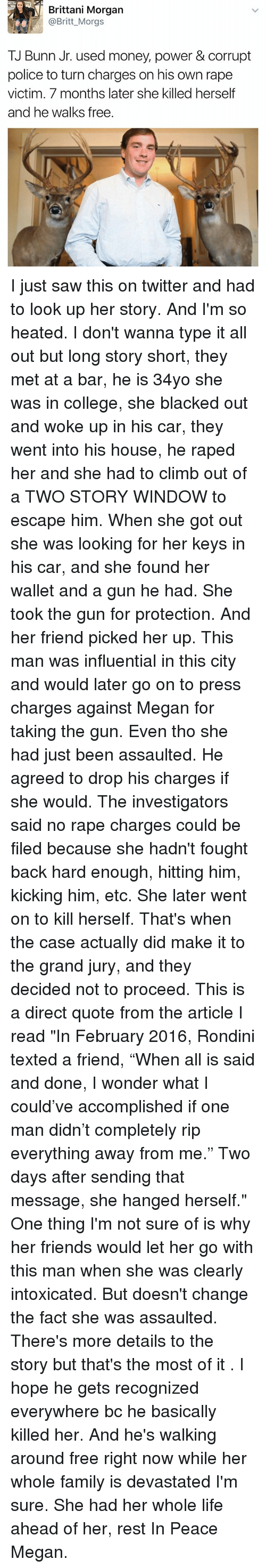 """Megane: Brittani Morgan  @Britt_Morgs  TJ Bunn Jr. used money, power & corrupt  police to turn charges on his own rape  victim. 7 months later she killed herself  and he walks free. I just saw this on twitter and had to look up her story. And I'm so heated. I don't wanna type it all out but long story short, they met at a bar, he is 34yo she was in college, she blacked out and woke up in his car, they went into his house, he raped her and she had to climb out of a TWO STORY WINDOW to escape him. When she got out she was looking for her keys in his car, and she found her wallet and a gun he had. She took the gun for protection. And her friend picked her up. This man was influential in this city and would later go on to press charges against Megan for taking the gun. Even tho she had just been assaulted. He agreed to drop his charges if she would. The investigators said no rape charges could be filed because she hadn't fought back hard enough, hitting him, kicking him, etc. She later went on to kill herself. That's when the case actually did make it to the grand jury, and they decided not to proceed. This is a direct quote from the article I read """"In February 2016, Rondini texted a friend, """"When all is said and done, I wonder what I could've accomplished if one man didn't completely rip everything away from me."""" Two days after sending that message, she hanged herself."""" One thing I'm not sure of is why her friends would let her go with this man when she was clearly intoxicated. But doesn't change the fact she was assaulted. There's more details to the story but that's the most of it . I hope he gets recognized everywhere bc he basically killed her. And he's walking around free right now while her whole family is devastated I'm sure. She had her whole life ahead of her, rest In Peace Megan."""