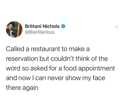 my face: Brittani Nichols  @BisHilarious  Called a restaurant to make a  reservation but couldn't think of the  word so asked for a food appointment  and now I can never show my face  there again