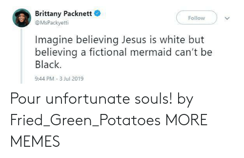 Dank, Jesus, and Memes: Brittany Packnett  Follow  @MsPackyetti  Imagine believing Jesus is white but  believing a fictional mermaid can't be  Black.  9:44 PM -3 Jul 2019 Pour unfortunate souls! by Fried_Green_Potatoes MORE MEMES