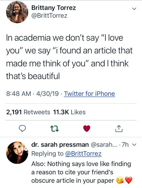 """Beautiful, Friends, and Iphone: Brittany Torrez  @BrittTorrez  In academia we don't say """"I love  you"""" we say """"i found an article that  made me think of you"""" and I think  that's beautiful  8:48 AM 4/30/19 Twitter for iPhone  2,191 Retweets 11.3K Likes  dr. sarah pressman @sarah... 7h v  Replying to@BrittTorrez  Also: Nothing says love like finding  a reason to cite your friend's  obscure article in your paper"""