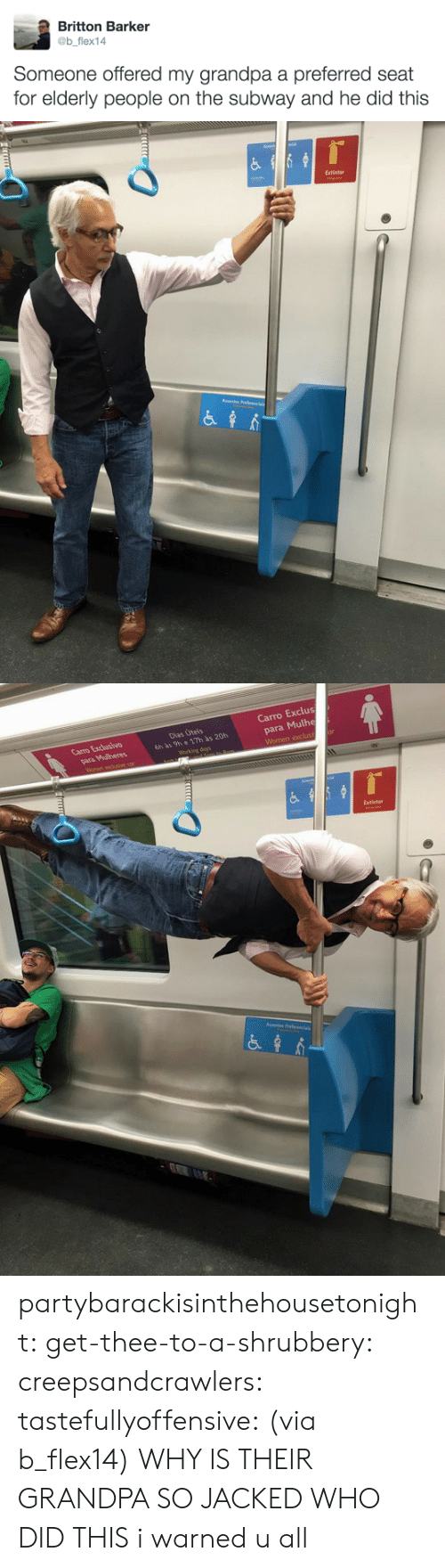 tastefullyoffensive: Britton Barker  @b flex14  Someone offered my grandpa a preferred seat  for elderly people on the subway and he did this   Extintor   Carro Exclus  para Mulhe  Carro Excusivo  Dias Úteis  6h às 9h e 17h às 20h  Extintor partybarackisinthehousetonight: get-thee-to-a-shrubbery:  creepsandcrawlers:  tastefullyoffensive:  (via b_flex14)  WHY IS THEIR GRANDPA SO JACKED WHO DID THIS    i warned u all