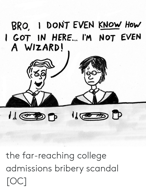 I Dont Even Know: BRO, I DONT EVEN KNOW How  I GOT IN HERE.. I'M NOT EVEN  A WIZARD the far-reaching college admissions bribery scandal [OC]