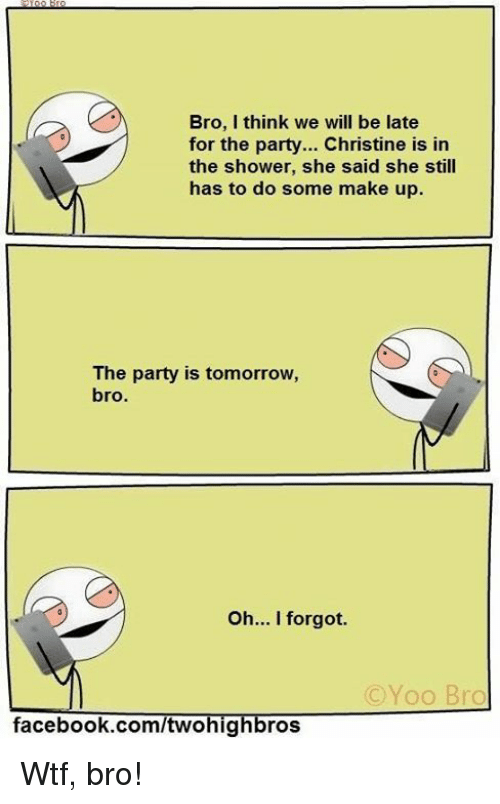 Yoo Bro: Bro, I think we will be late  for the party... Christine is in  the shower, she said she still  has to do some make up.  The party is tomorrow,  bro.  Oh... I forgot.  C Yoo Bro  facebook.com/twohig  ros Wtf, bro!
