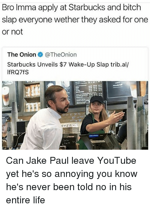 Bitch Slaps: Bro Imma apply at Starbucks and bitch  slap everyone wether they asked for one  or not  The Onion  @TheOn.on  Starbucks Unveils $7 Wake-Up Slap trib.al/  IfRQ7fS Can Jake Paul leave YouTube yet he's so annoying you know he's never been told no in his entire life
