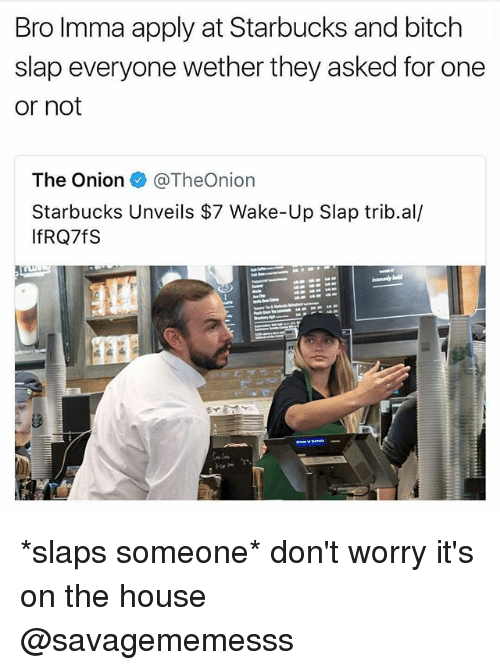 Bitch Slaps: Bro Imma apply at Starbucks and bitch  slap everyone wether they asked for one  or not  The Onion e》 @TheOnion  Starbucks Unveils $7 Wake-Up Slap trib.al/  IfRQ7fS *slaps someone* don't worry it's on the house @savagememesss