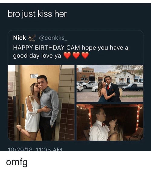 Birthday, Love, and Memes: bro just kiss her  Nick@conkks_  HAPPY BIRTHDAY CAM hope you have a  good day love yaY  10/29/18 11:05 AM omfg