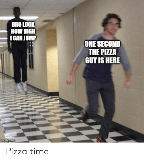 how high: BRO LOOK  HOW HIGH  ICAN JUMP  ONE SECOND  THE PIZZA  GUY IS HERE  imgiip.com Pizza time