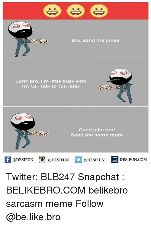 Sarcasmism: Bro, send me jokes  Sorry bro, I'm little busy with  my GF. Talk to you later  Good joke bro!  Send me some more  @DESIFUN 1 @DESIFUN口@DESIFUN-DESIFUN.COM Twitter: BLB247 Snapchat : BELIKEBRO.COM belikebro sarcasm meme Follow @be.like.bro