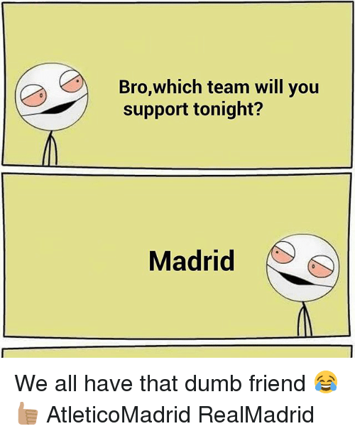 Thats Dumb: Bro,which team will you  support tonight?  Madrid We all have that dumb friend 😂👍🏽 AtleticoMadrid RealMadrid