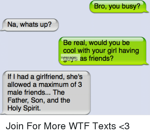 ± ´Ñå: Bro, you busy?  Na, whats up?  Be real, would you be  cool with your girl having  mgthys as friends?  If I had a girlfriend, she's  allowed a maximum of 3  male friends... The  Father, Son, and the  Holy Spirit. Join For More WTF Texts <3