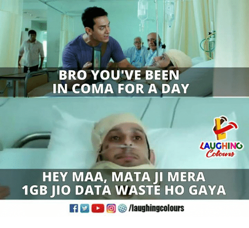Jio: BRO YOU'VE BEEN  IN COMA FOR A DAY  LAUGHING  Colowrs  HEY MAA, MATA JI MERA  1GB JIO DATA WASTE HO GAYA