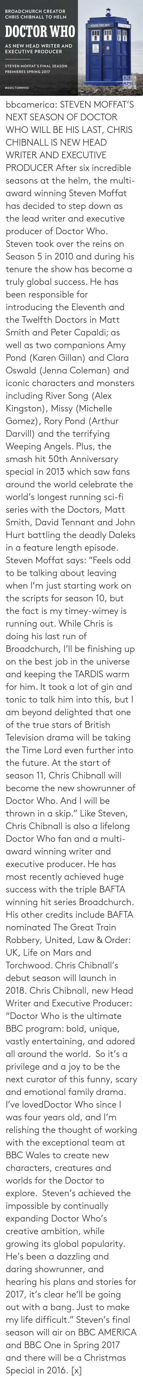 """oswald: BROADCHURCH CREATOR  CHRIS CHIBNALL TO HELM  POICE BOK  POLICE PYALLE BOX  DOCTOR WHO  AS NEW HEAD WRITER AND  PARE IAPIR  PUBLIC  EXECUTIVE PRODUCER  PULL TO OPEN  STEVEN MOFFAT'S FINAL SEASON  PREMIERES SPRING 2017  BBC  AMER  RICA  bbcamerica:  STEVEN MOFFAT'S NEXT SEASON OF DOCTOR WHO WILL BE HIS LAST,CHRIS CHIBNALL IS NEW HEAD WRITER AND EXECUTIVE PRODUCER    After six incredible seasons at the helm, the multi-award winning Steven Moffat has decided to step down as the lead writer and executive producer of Doctor Who. Steven took over the reins on Season 5 in 2010 and during his tenure the show has become a truly global success. He has been responsible for introducing the Eleventh and the Twelfth Doctors in Matt Smith and Peter Capaldi; as well as two companions Amy Pond (Karen Gillan) and Clara Oswald (Jenna Coleman) and iconic characters and monsters including River Song (Alex Kingston), Missy (Michelle Gomez), Rory Pond (Arthur Darvill) and the terrifying Weeping Angels. Plus, the smash hit 50th Anniversary special in 2013 which saw fans around the world celebrate the world's longest running sci-fi series with the Doctors, Matt Smith, David Tennant and John Hurt battling the deadly Daleks in a feature length episode. Steven Moffat says: """"Feels odd to be talking about leaving when I'm just starting work on the scripts for season 10, but the fact is my timey-wimey is running out. While Chris is doing his last run of Broadchurch, I'll be finishing up on the best job in the universe and keeping the TARDIS warm for him. It took a lot of gin and tonic to talk him into this, but I am beyond delighted that one of the true stars of British Television drama will be taking the Time Lord even further into the future. At the start of season 11, Chris Chibnall will become the new showrunner of Doctor Who. And I will be thrown in a skip."""" Like Steven, Chris Chibnall is also a lifelong Doctor Who fan and a multi-award winning writer and executive producer. He has mo"""