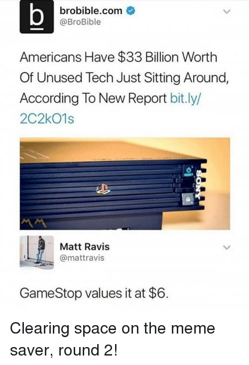 Gamestop, Meme, and Space: brobible.com  @BroBible  Americans Have $33 Billion Worth  Of Unused Tech Just Sitting Around,  According To New Report bit.ly/  2C2kO1s  Matt Ravis  @mattravis  GameStop values it at $6. Clearing space on the meme saver, round 2!