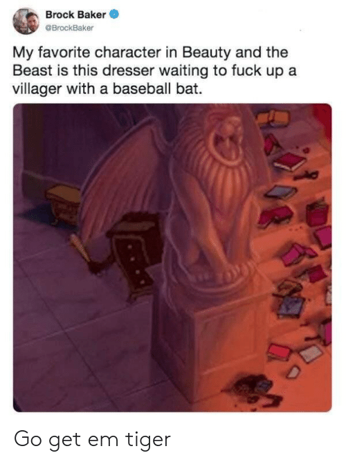 the beast: Brock Baker  @BrockBaker  My favorite character in Beauty and the  Beast is this dresser waiting to fuck up a  villager with a baseball bat.  D Go get em tiger