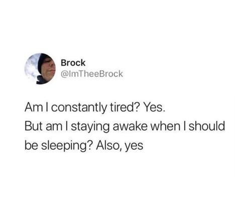 Brock, Sleeping, and Yes: Brock  @ImTheeBrock  Am I constantly tired? Yes.  But am I staying awake when I should  be sleeping? Also, yes