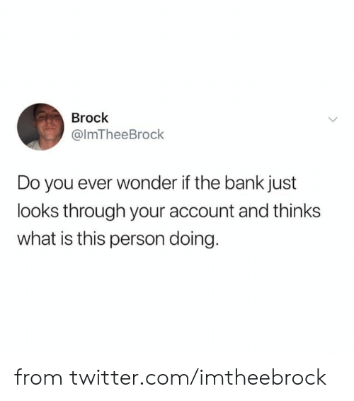 This Person: Brock  @ImTheeBrock  Do you ever wonder if the bank just  looks through your account and thinks  what is this person doing. from twitter.com/imtheebrock