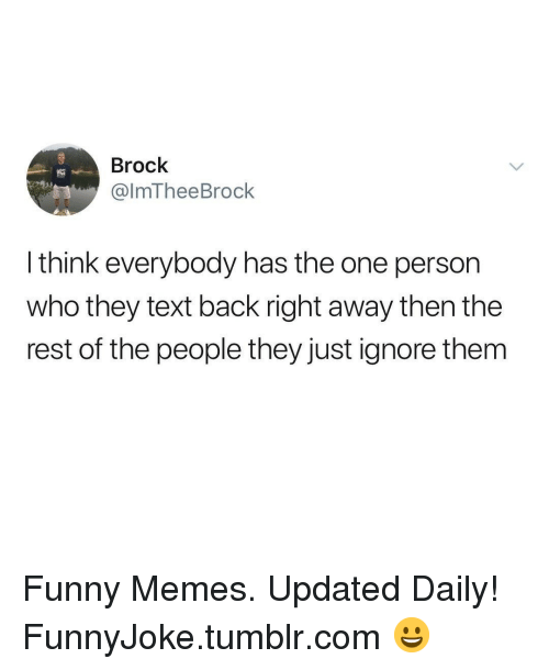 Funny, Memes, and Tumblr: Brock  @lmTheeBrock  l think everybody has the one person  who they text back right away then the  rest of the people they just ignore them Funny Memes. Updated Daily! ⇢ FunnyJoke.tumblr.com 😀