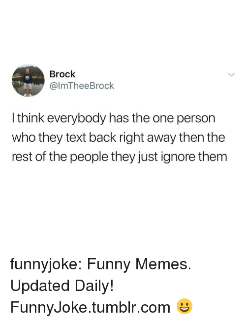 Funny, Memes, and Tumblr: Brock  @lmTheeBrock  l think everybody has the one person  who they text back right away then the  rest of the people they just ignore them funnyjoke:  Funny Memes. Updated Daily! ⇢ FunnyJoke.tumblr.com 😀