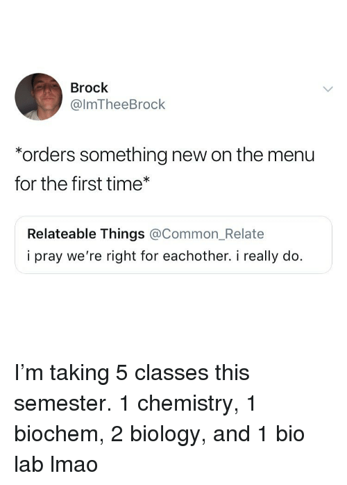 relateable: Brock  @lmTheeBrock  *orders something new on the menu  for the first time*  Relateable Things @Common_Relate  i pray we're right for eachother. i really do. I'm taking 5 classes this semester. 1 chemistry, 1 biochem, 2 biology, and 1 bio lab lmao