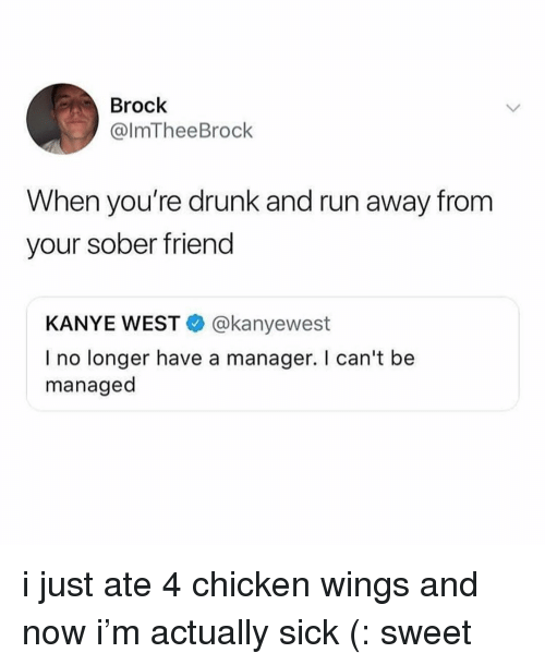 Drunk, Kanye, and Run: Brock  @lmTheeBrock  When you're drunk and run away from  your sober friend  KANYE WEST@kanyewest  I no longer have a manager. I can't be  managed i just ate 4 chicken wings and now i'm actually sick (: sweet