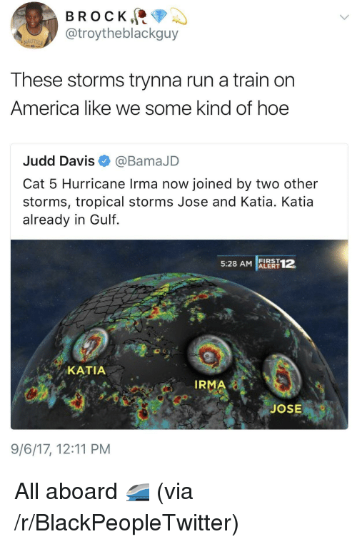 katia: BROCK,  @troytheblackguy  AUTICA  These storms trynna run a train on  America like we some kind of hoe  Judd Davis@BamaJD  Cat 5 Hurricane Irma now joined by two other  storms, tropical storms Jose and Katia. Katia  already in Gulf  5:28 AM ALEAT1  FIRST  KATIA  IRMA  JOSE  9/6/17, 12:11 PM <p>All aboard 🚄 (via /r/BlackPeopleTwitter)</p>