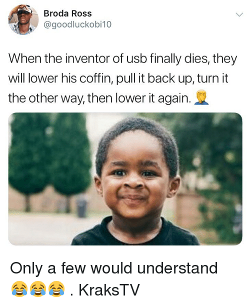 Memes, Back, and 🤖: Broda Ross  @goodluckobi10  When the inventor of usb finally dies, they  will lower his coffin, pull it back up, turn it  the other way, then lower it again Only a few would understand 😂😂😂 . KraksTV