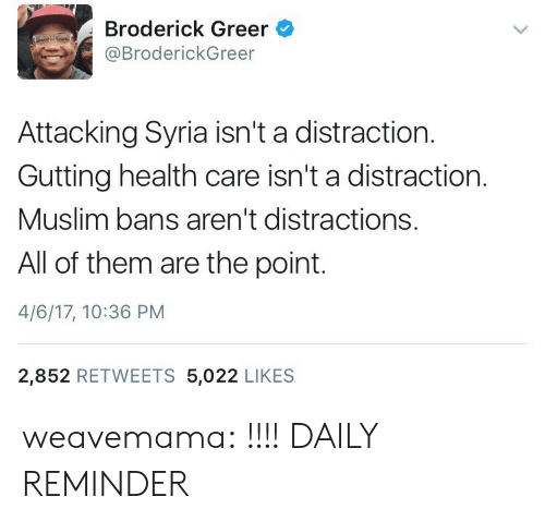 Muslim, Tumblr, and Blog: Broderick Greer  @BroderickGreer  Attacking Syria isn't a distraction.  Gutting health care isn't a distraction.  Muslim bans aren't distractions.  All of them are the point.  4/6/17, 10:36 PM  2,852 RETWEETS 5,022 LIKES weavemama: !!!! DAILY REMINDER