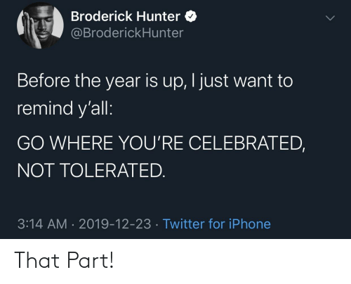 3.14: Broderick Hunter O  @BroderickHunter  Before the year is up, I just want to  remind y'all:  GO WHERE YOU'RE CELEBRATED,  NOT TOLERATED.  3:14 AM · 2019-12-23 · Twitter for iPhone That Part!