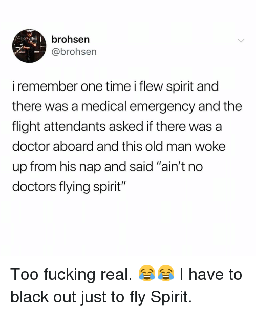 "Doctor, Fucking, and Memes: brohsen  @brohsen  iremember one time i flew spirit and  there was a medical emergency and the  flight attendants asked if there was a  doctor aboard and this old man woke  up from his nap and said ""ain't no  doctors flying spirit"" Too fucking real. 😂😂 I have to black out just to fly Spirit."