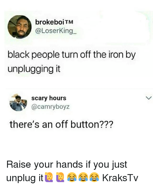 Memes, Black, and Black People: brokeboiTM  @LoserKing  black people turn off the iron by  unplugging it  scary hours  罗@camryboyz  there's an off button??? Raise your hands if you just unplug it🙋🙋😂😂😂 KraksTv