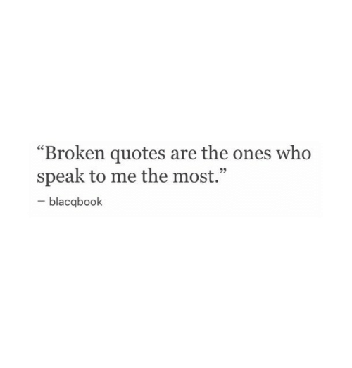 "speak to me: ""Broken quotes are the ones who  speak to me the most.""  blacqbook"