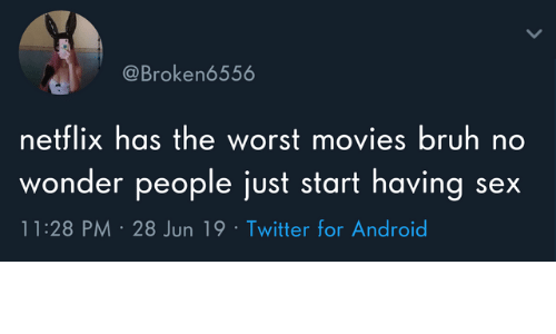 Android, Bruh, and Dank: @Broken6556  netflix has the worst movies bruh no  wonder people just start having  11:28 PM 28 Jun 19 Twitter for Android